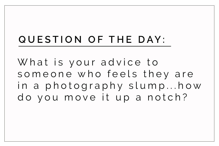 QOD 8/15/2017:  Advice on Climbing Out of a Photography Slump